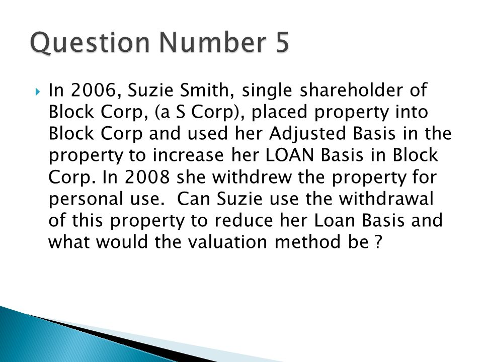  In 2006, Suzie Smith, single shareholder of Block Corp, (a S Corp), placed property into Block Corp and used her Adjusted Basis in the property to increase her LOAN Basis in Block Corp.