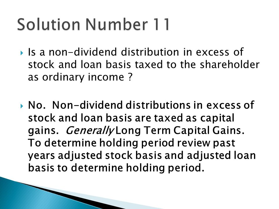  No. Non-dividend distributions in excess of stock and loan basis are taxed as capital gains.