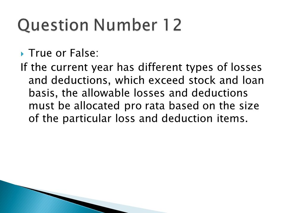 True or False: If the current year has different types of losses and deductions, which exceed stock and loan basis, the allowable losses and deductions must be allocated pro rata based on the size of the particular loss and deduction items.