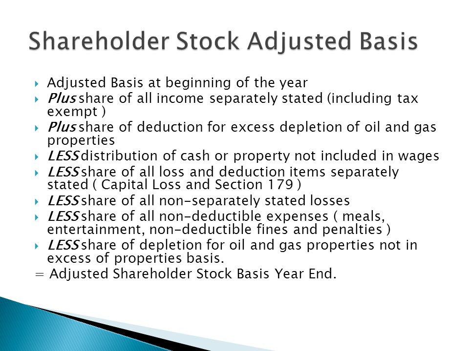  Adjusted Basis at beginning of the year  Plus share of all income separately stated (including tax exempt )  Plus share of deduction for excess depletion of oil and gas properties  LESS distribution of cash or property not included in wages  LESS share of all loss and deduction items separately stated ( Capital Loss and Section 179 )  LESS share of all non-separately stated losses  LESS share of all non-deductible expenses ( meals, entertainment, non-deductible fines and penalties )  LESS share of depletion for oil and gas properties not in excess of properties basis.