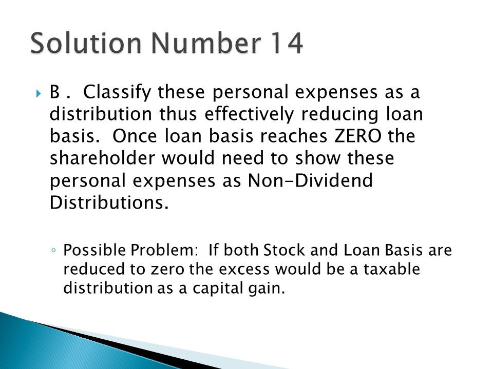  B. Classify these personal expenses as a distribution thus effectively reducing loan basis.