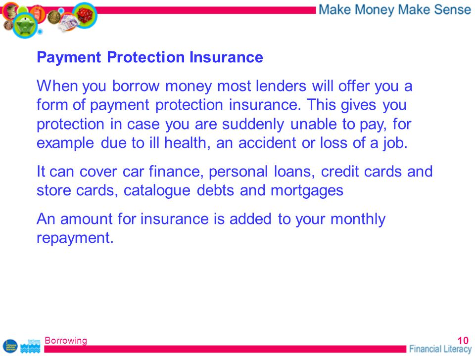 Borrowing 10 Payment Protection Insurance When you borrow money most lenders will offer you a form of payment protection insurance.