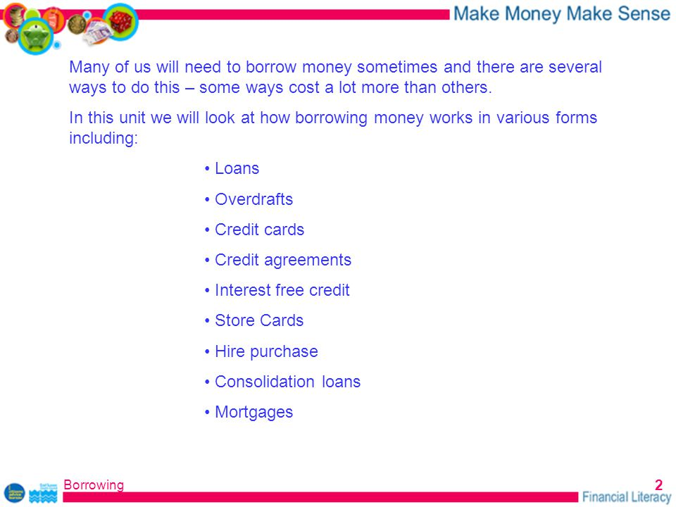Borrowing 2 Many of us will need to borrow money sometimes and there are several ways to do this – some ways cost a lot more than others.