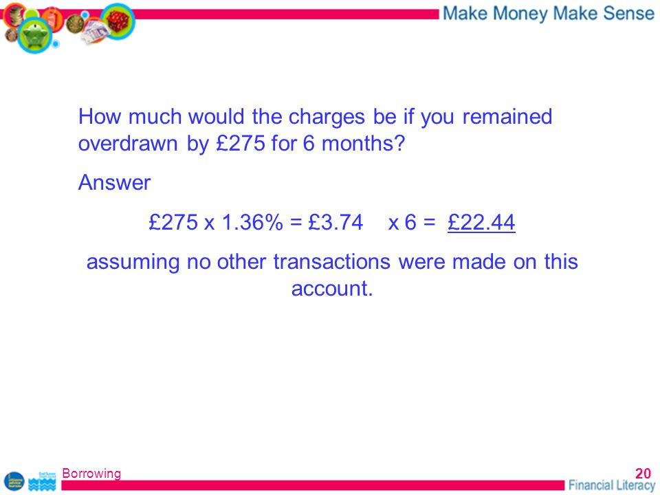 Borrowing 20 How much would the charges be if you remained overdrawn by £275 for 6 months.