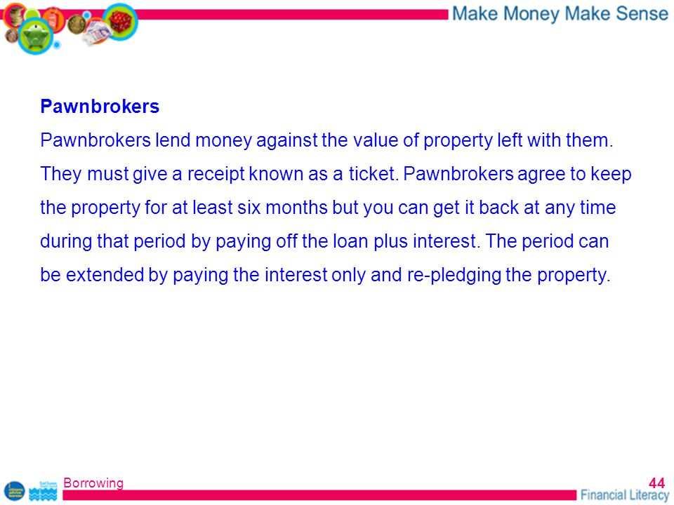 Borrowing 44 Pawnbrokers Pawnbrokers lend money against the value of property left with them.