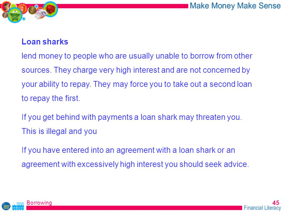 Borrowing 45 Loan sharks lend money to people who are usually unable to borrow from other sources.