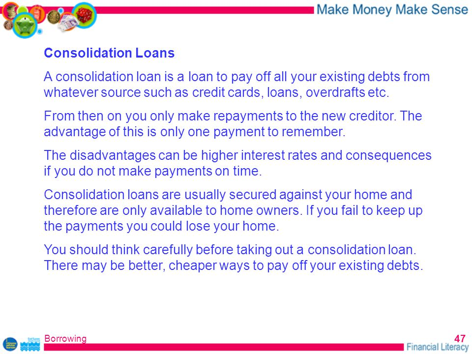 Borrowing 47 Consolidation Loans A consolidation loan is a loan to pay off all your existing debts from whatever source such as credit cards, loans, overdrafts etc.