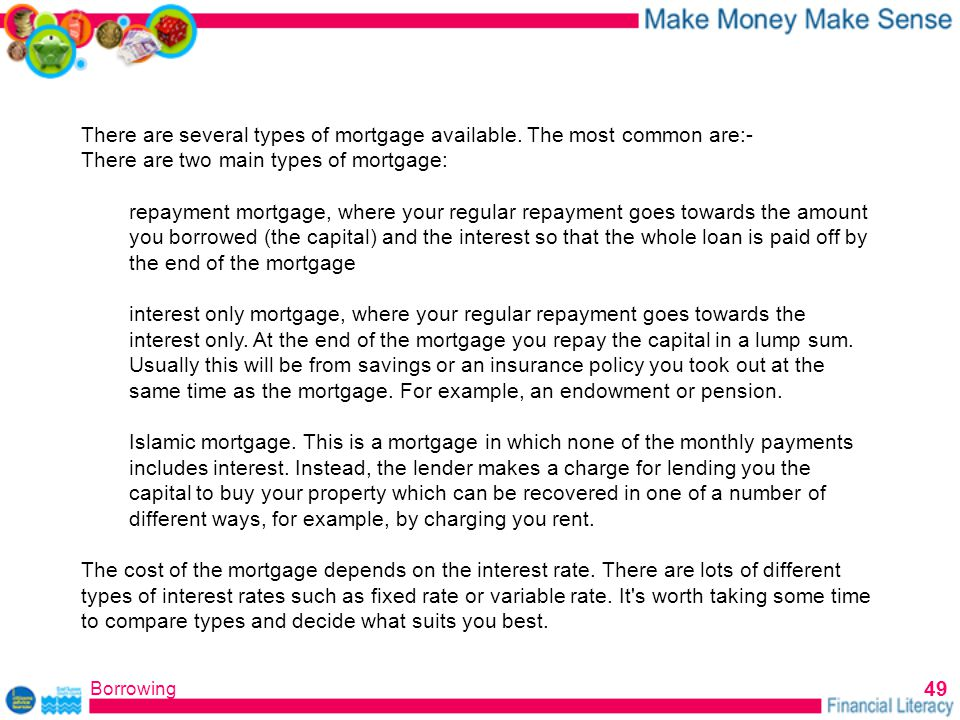 Borrowing 49 There are several types of mortgage available.