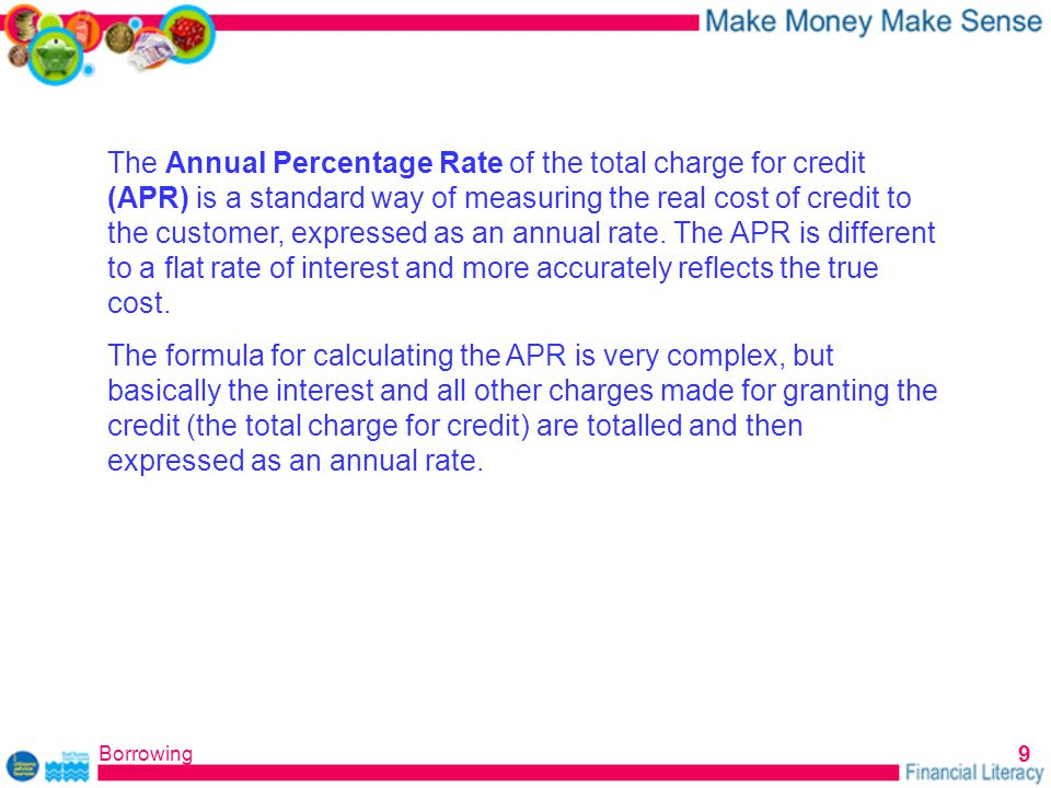 Borrowing 9 The Annual Percentage Rate of the total charge for credit (APR) is a standard way of measuring the real cost of credit to the customer, expressed as an annual rate.