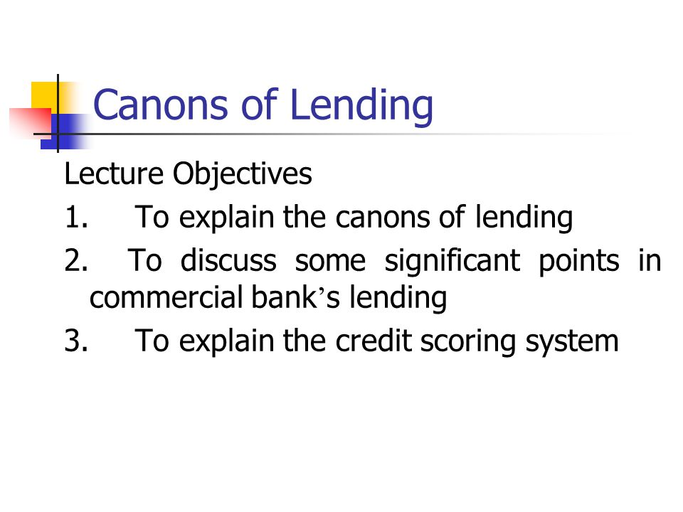 Canons of Lending Lecture Objectives 1. To explain the canons of lending 2. To discuss some significant points in commercial bank ' s lending 3. To ex
