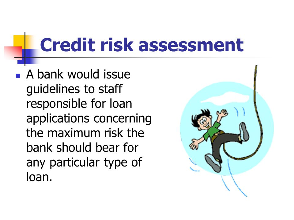 Credit risk assessment A bank would issue guidelines to staff responsible for loan applications concerning the maximum risk the bank should bear for a