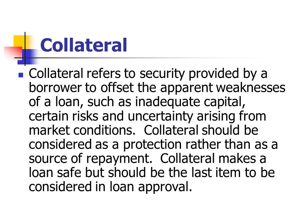 Collateral Collateral refers to security provided by a borrower to offset the apparent weaknesses of a loan, such as inadequate capital, certain risks