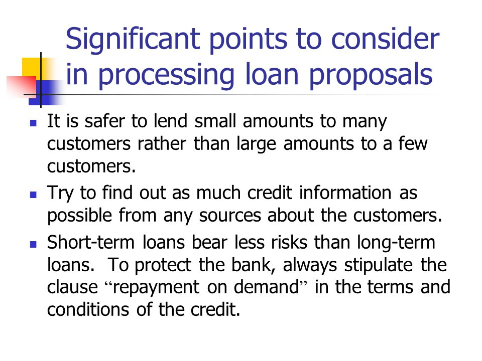 Significant points to consider in processing loan proposals It is safer to lend small amounts to many customers rather than large amounts to a few cus