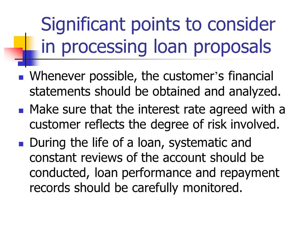 Significant points to consider in processing loan proposals Whenever possible, the customer ' s financial statements should be obtained and analyzed.