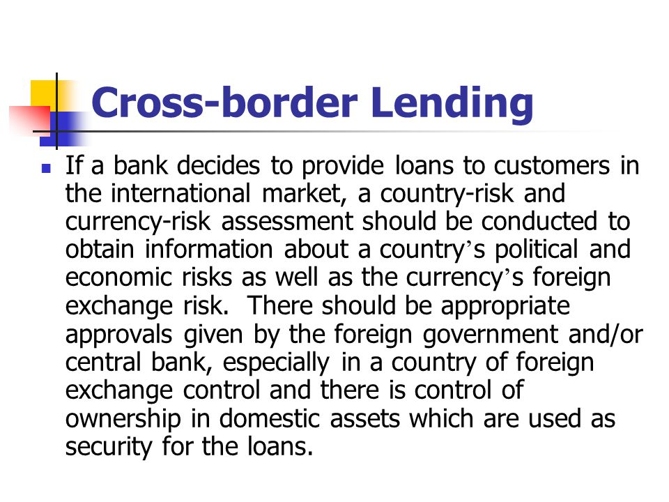 Cross-border Lending If a bank decides to provide loans to customers in the international market, a country-risk and currency-risk assessment should b