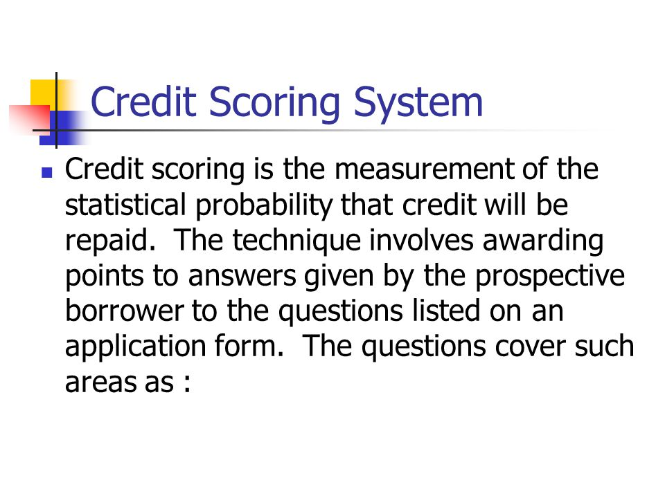 Credit Scoring System Credit scoring is the measurement of the statistical probability that credit will be repaid. The technique involves awarding poi