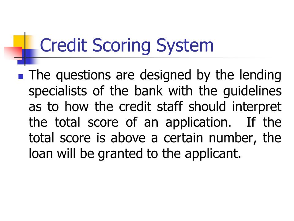 Credit Scoring System The questions are designed by the lending specialists of the bank with the guidelines as to how the credit staff should interpre