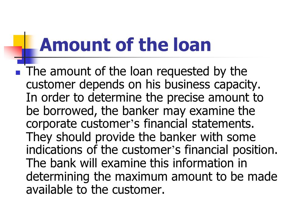 Amount of the loan The amount of the loan requested by the customer depends on his business capacity. In order to determine the precise amount to be b