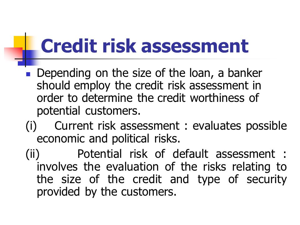 Credit risk assessment Depending on the size of the loan, a banker should employ the credit risk assessment in order to determine the credit worthines