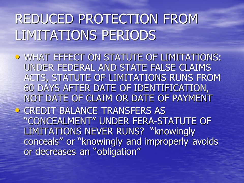 REDUCED PROTECTION FROM LIMITATIONS PERIODS WHAT EFFECT ON STATUTE OF LIMITATIONS: UNDER FEDERAL AND STATE FALSE CLAIMS ACTS, STATUTE OF LIMITATIONS RUNS FROM 60 DAYS AFTER DATE OF IDENTIFICATION, NOT DATE OF CLAIM OR DATE OF PAYMENT WHAT EFFECT ON STATUTE OF LIMITATIONS: UNDER FEDERAL AND STATE FALSE CLAIMS ACTS, STATUTE OF LIMITATIONS RUNS FROM 60 DAYS AFTER DATE OF IDENTIFICATION, NOT DATE OF CLAIM OR DATE OF PAYMENT CREDIT BALANCE TRANSFERS AS CONCEALMENT UNDER FERA-STATUTE OF LIMITATIONS NEVER RUNS.