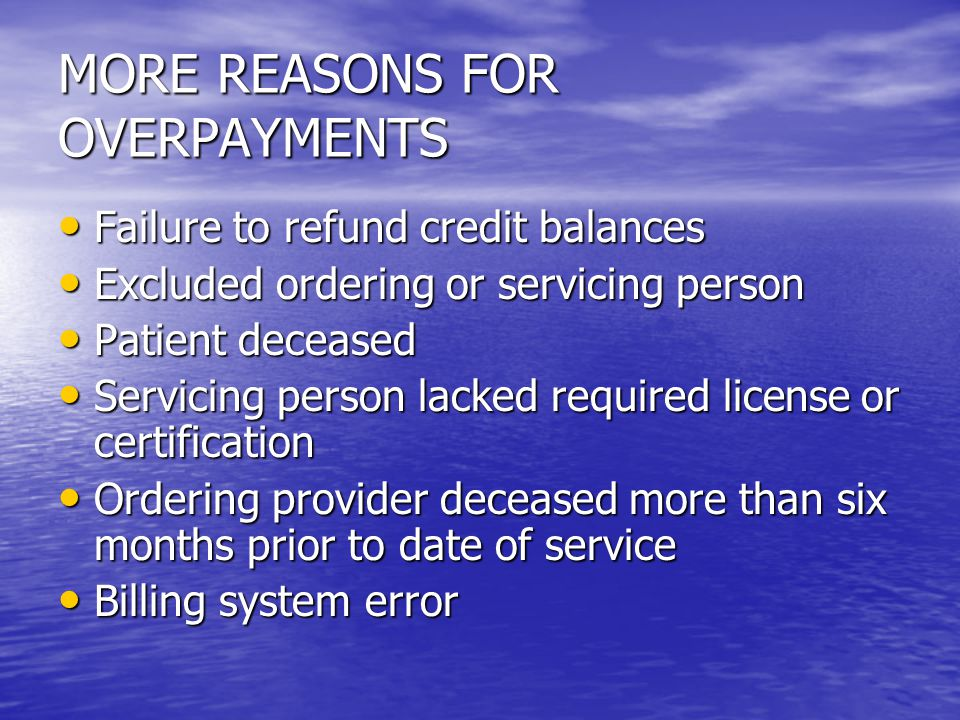MORE REASONS FOR OVERPAYMENTS Failure to refund credit balances Failure to refund credit balances Excluded ordering or servicing person Excluded ordering or servicing person Patient deceased Patient deceased Servicing person lacked required license or certification Servicing person lacked required license or certification Ordering provider deceased more than six months prior to date of service Ordering provider deceased more than six months prior to date of service Billing system error Billing system error