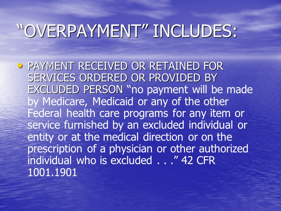 OVERPAYMENT INCLUDES: PAYMENT RECEIVED OR RETAINED FOR SERVICES ORDERED OR PROVIDED BY EXCLUDED PERSON PAYMENT RECEIVED OR RETAINED FOR SERVICES ORDERED OR PROVIDED BY EXCLUDED PERSON no payment will be made by Medicare, Medicaid or any of the other Federal health care programs for any item or service furnished by an excluded individual or entity or at the medical direction or on the prescription of a physician or other authorized individual who is excluded... 42 CFR 1001.1901