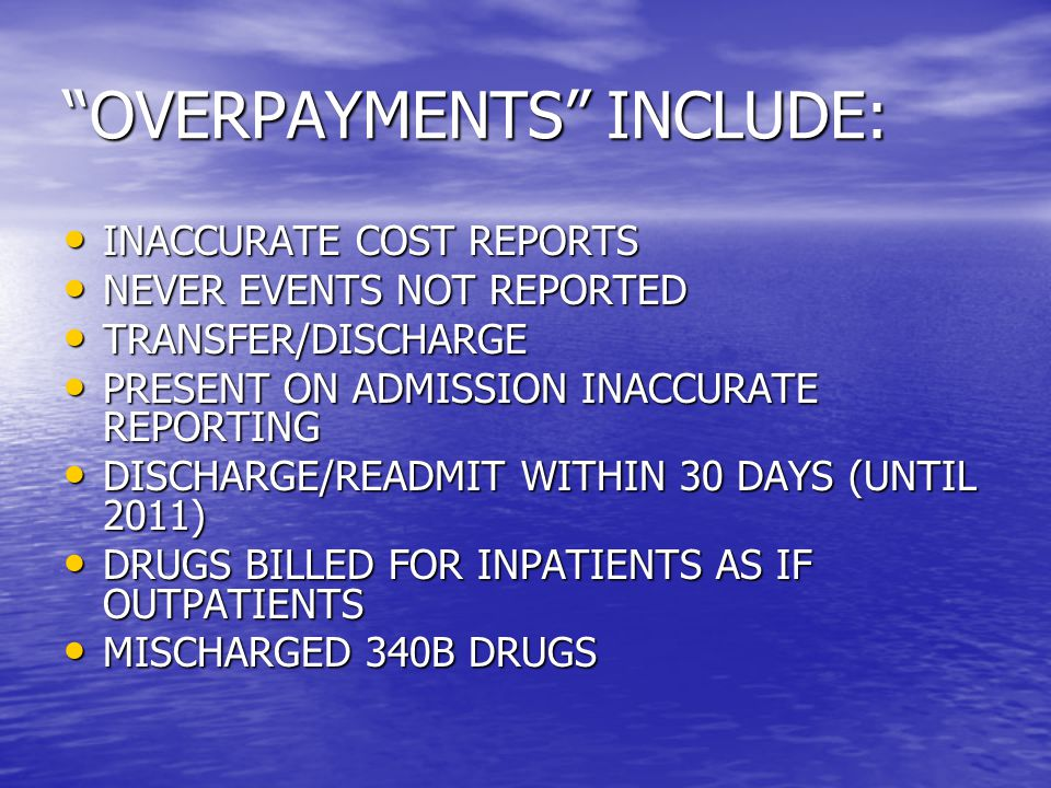 OVERPAYMENTS INCLUDE: INACCURATE COST REPORTS INACCURATE COST REPORTS NEVER EVENTS NOT REPORTED NEVER EVENTS NOT REPORTED TRANSFER/DISCHARGE TRANSFER/DISCHARGE PRESENT ON ADMISSION INACCURATE REPORTING PRESENT ON ADMISSION INACCURATE REPORTING DISCHARGE/READMIT WITHIN 30 DAYS (UNTIL 2011) DISCHARGE/READMIT WITHIN 30 DAYS (UNTIL 2011) DRUGS BILLED FOR INPATIENTS AS IF OUTPATIENTS DRUGS BILLED FOR INPATIENTS AS IF OUTPATIENTS MISCHARGED 340B DRUGS MISCHARGED 340B DRUGS