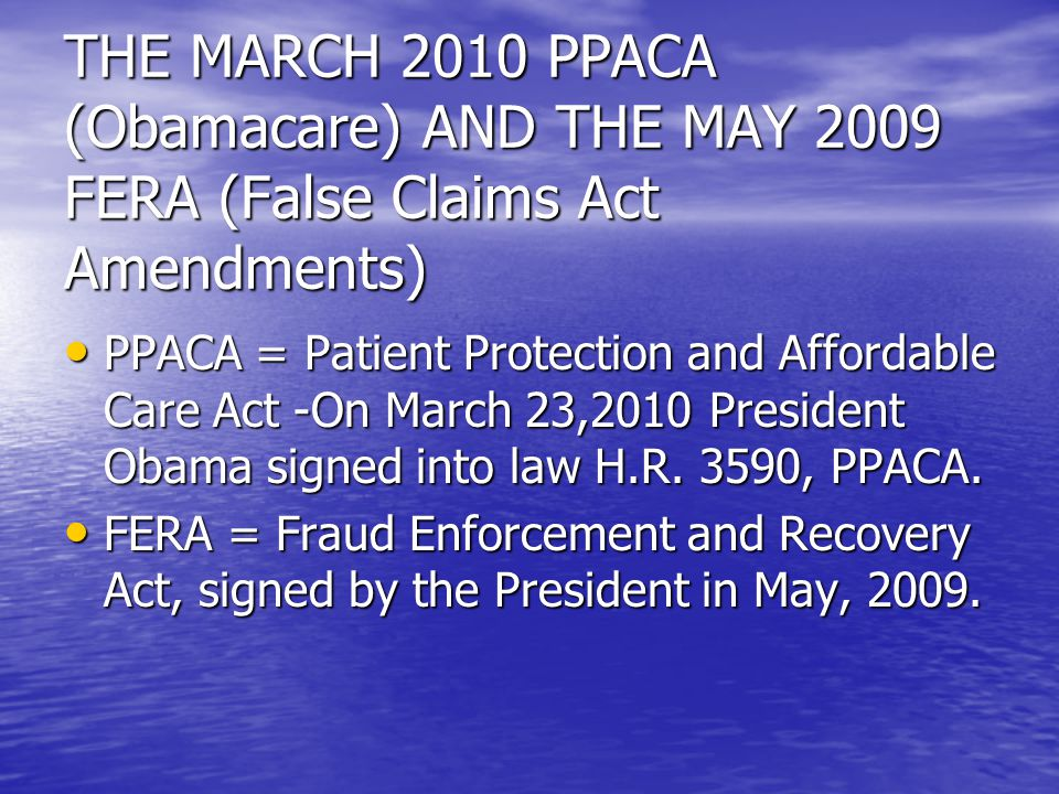 THE MARCH 2010 PPACA (Obamacare) AND THE MAY 2009 FERA (False Claims Act Amendments) PPACA = Patient Protection and Affordable Care Act -On March 23,2010 President Obama signed into law H.R.