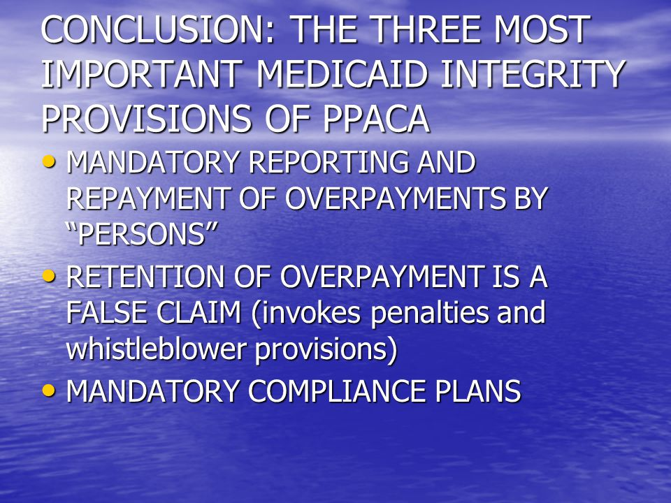 CONCLUSION: THE THREE MOST IMPORTANT MEDICAID INTEGRITY PROVISIONS OF PPACA MANDATORY REPORTING AND REPAYMENT OF OVERPAYMENTS BY PERSONS MANDATORY REPORTING AND REPAYMENT OF OVERPAYMENTS BY PERSONS RETENTION OF OVERPAYMENT IS A FALSE CLAIM (invokes penalties and whistleblower provisions) RETENTION OF OVERPAYMENT IS A FALSE CLAIM (invokes penalties and whistleblower provisions) MANDATORY COMPLIANCE PLANS MANDATORY COMPLIANCE PLANS