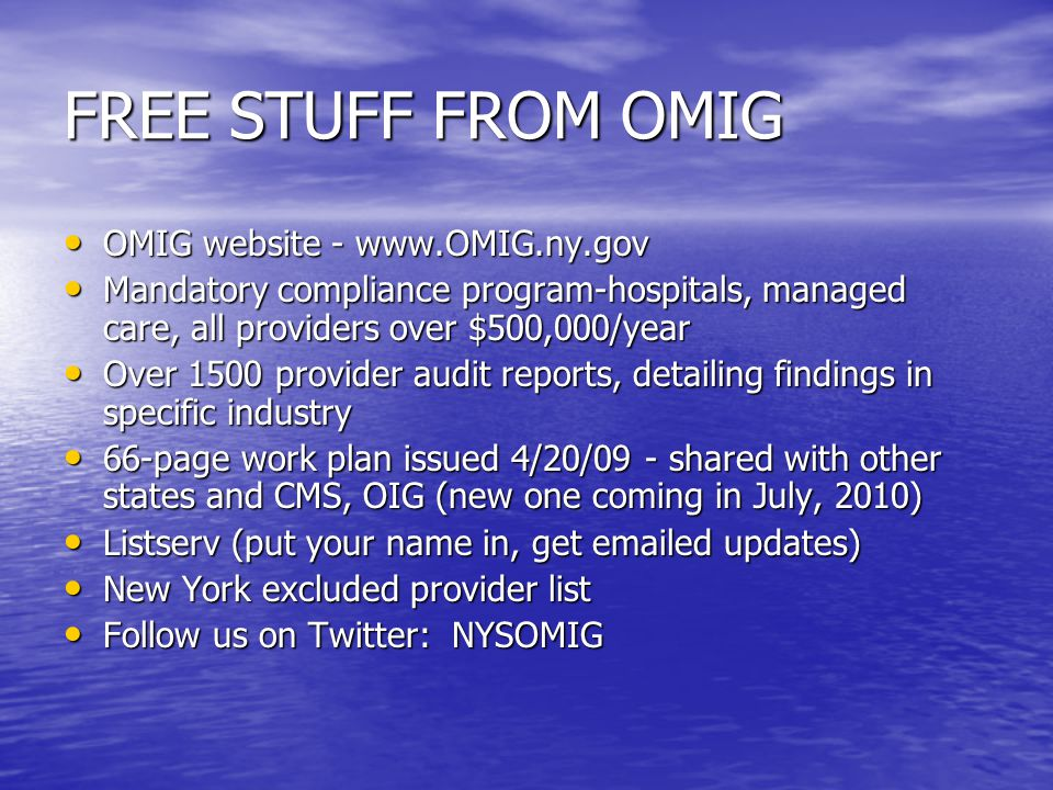 FREE STUFF FROM OMIG OMIG website - www.OMIG.ny.gov OMIG website - www.OMIG.ny.gov Mandatory compliance program-hospitals, managed care, all providers over $500,000/year Mandatory compliance program-hospitals, managed care, all providers over $500,000/year Over 1500 provider audit reports, detailing findings in specific industry Over 1500 provider audit reports, detailing findings in specific industry 66-page work plan issued 4/20/09 - shared with other states and CMS, OIG (new one coming in July, 2010) 66-page work plan issued 4/20/09 - shared with other states and CMS, OIG (new one coming in July, 2010) Listserv (put your name in, get emailed updates) Listserv (put your name in, get emailed updates) New York excluded provider list New York excluded provider list Follow us on Twitter: NYSOMIG Follow us on Twitter: NYSOMIG