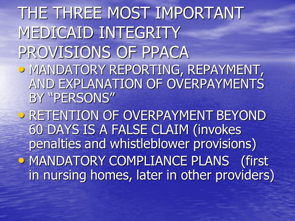 THE THREE MOST IMPORTANT MEDICAID INTEGRITY PROVISIONS OF PPACA MANDATORY REPORTING, REPAYMENT, AND EXPLANATION OF OVERPAYMENTS BY PERSONS MANDATORY REPORTING, REPAYMENT, AND EXPLANATION OF OVERPAYMENTS BY PERSONS RETENTION OF OVERPAYMENT BEYOND 60 DAYS IS A FALSE CLAIM (invokes penalties and whistleblower provisions) RETENTION OF OVERPAYMENT BEYOND 60 DAYS IS A FALSE CLAIM (invokes penalties and whistleblower provisions) MANDATORY COMPLIANCE PLANS (first in nursing homes, later in other providers) MANDATORY COMPLIANCE PLANS (first in nursing homes, later in other providers)