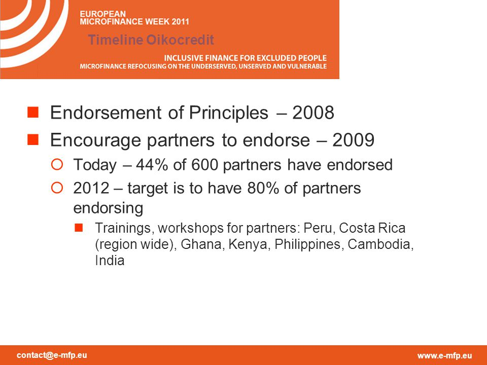 contact@e-mfp.eu www.e-mfp.eu Timeline Oikocredit Endorsement of Principles – 2008 Encourage partners to endorse – 2009  Today – 44% of 600 partners have endorsed  2012 – target is to have 80% of partners endorsing Trainings, workshops for partners: Peru, Costa Rica (region wide), Ghana, Kenya, Philippines, Cambodia, India