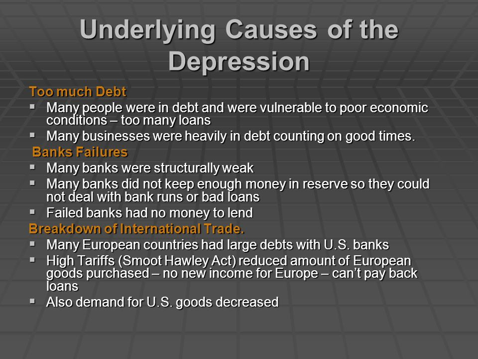 Underlying Causes of the Depression Too much Debt  Many people were in debt and were vulnerable to poor economic conditions – too many loans  Many b