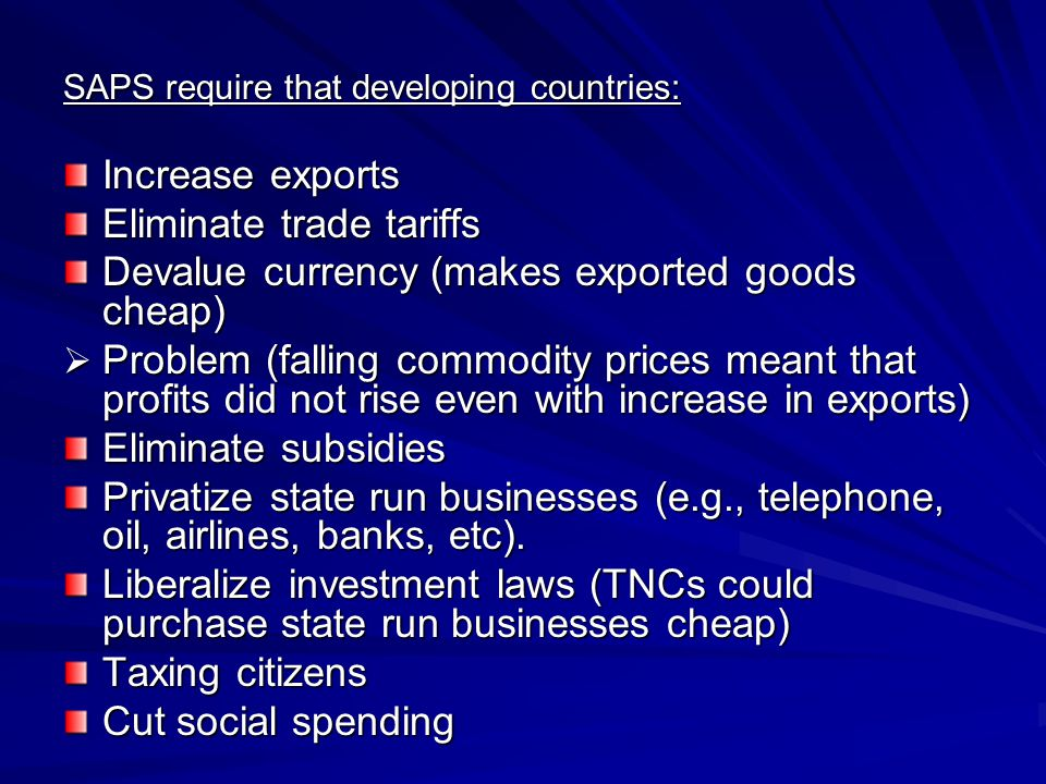 SAPS require that developing countries: Increase exports Eliminate trade tariffs Devalue currency (makes exported goods cheap)  Problem (falling commodity prices meant that profits did not rise even with increase in exports) Eliminate subsidies Privatize state run businesses (e.g., telephone, oil, airlines, banks, etc).