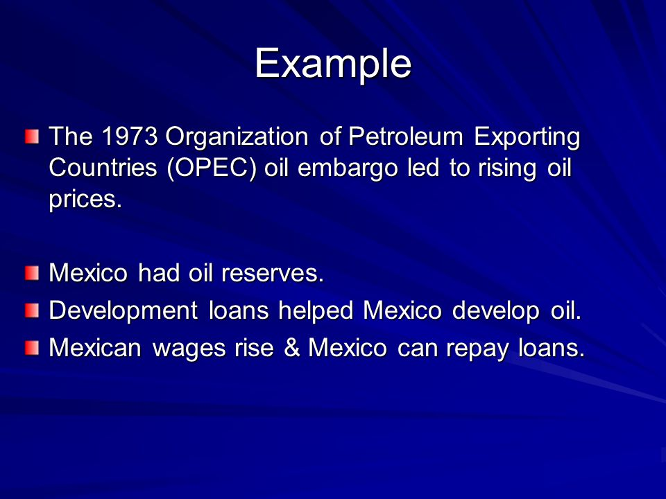 Example The 1973 Organization of Petroleum Exporting Countries (OPEC) oil embargo led to rising oil prices.