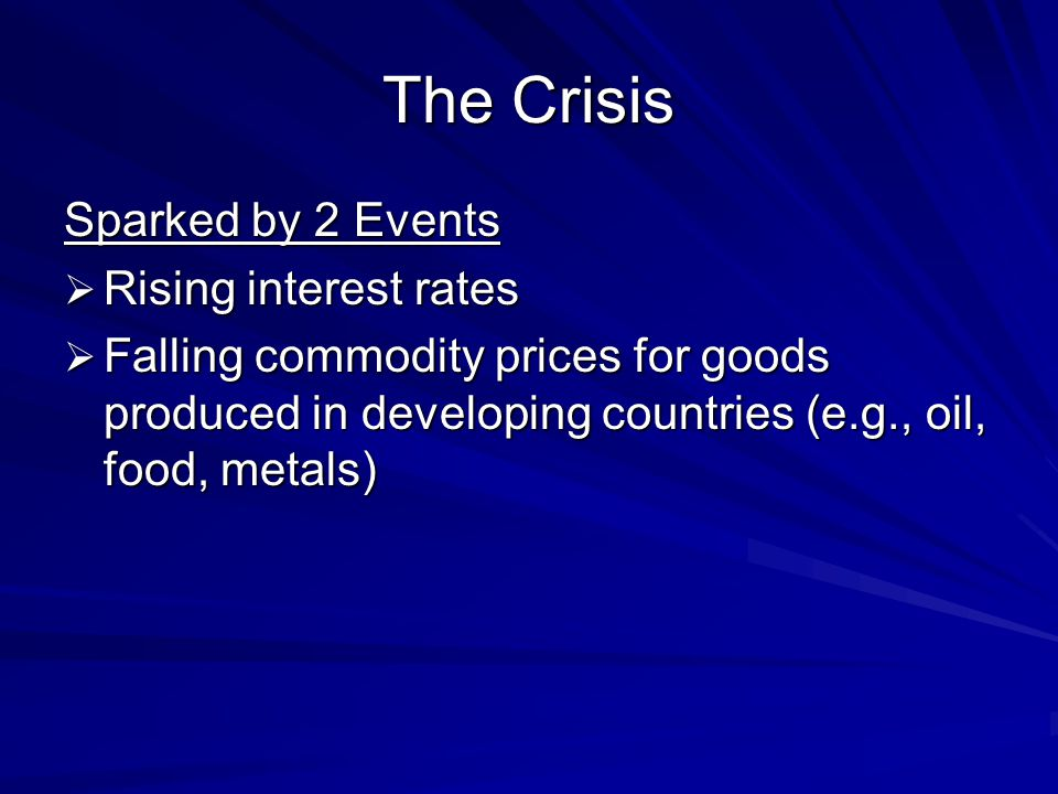 The Crisis Sparked by 2 Events  Rising interest rates  Falling commodity prices for goods produced in developing countries (e.g., oil, food, metals)