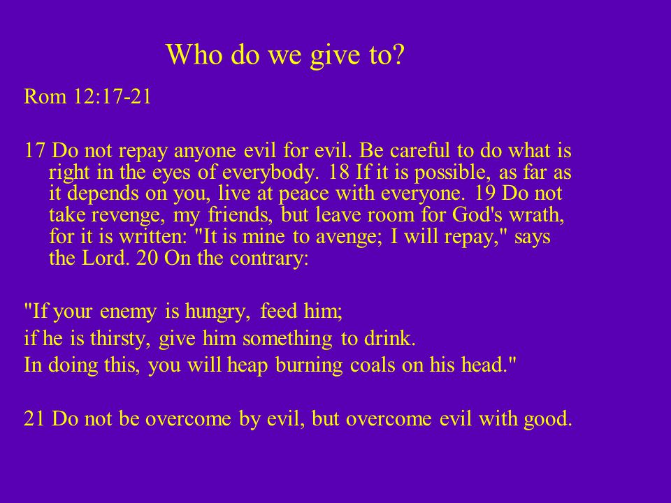 Who do we give to. Rom 12:17-21 17 Do not repay anyone evil for evil.