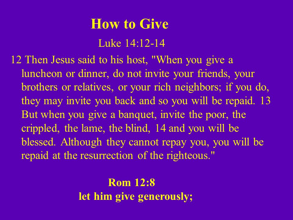 How to Give Luke 14:12-14 12 Then Jesus said to his host, When you give a luncheon or dinner, do not invite your friends, your brothers or relatives, or your rich neighbors; if you do, they may invite you back and so you will be repaid.