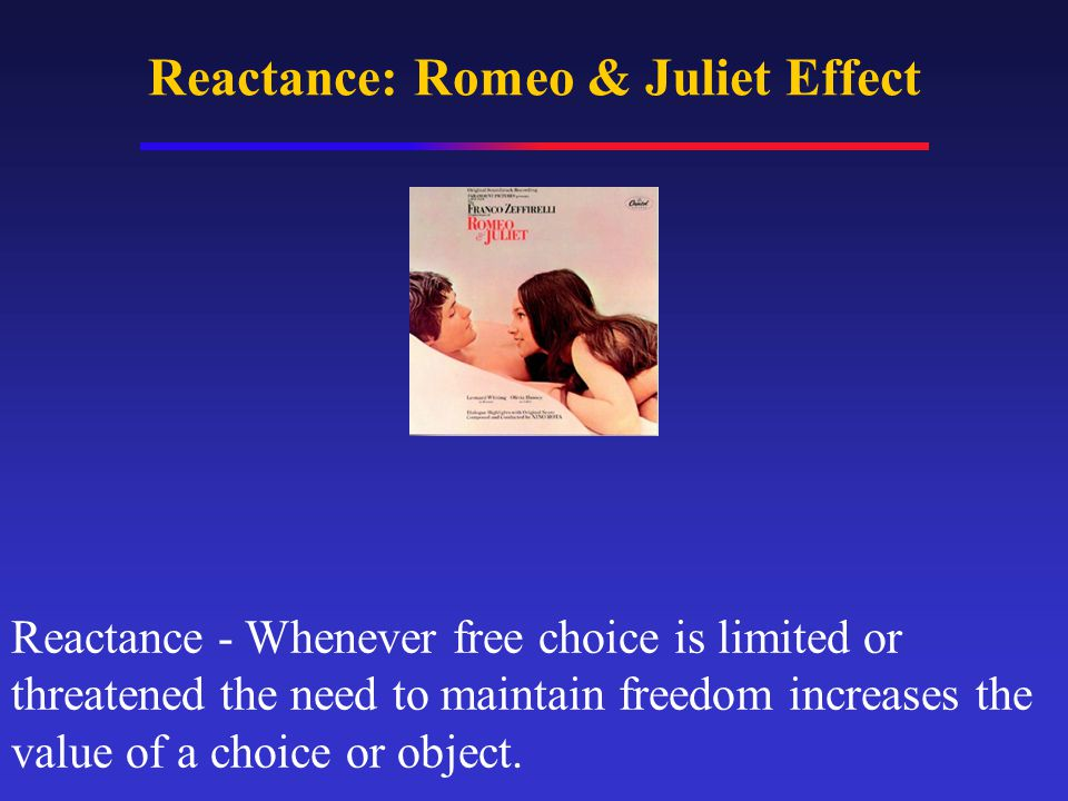 Reactance: Romeo & Juliet Effect Reactance - Whenever free choice is limited or threatened the need to maintain freedom increases the value of a choice or object.
