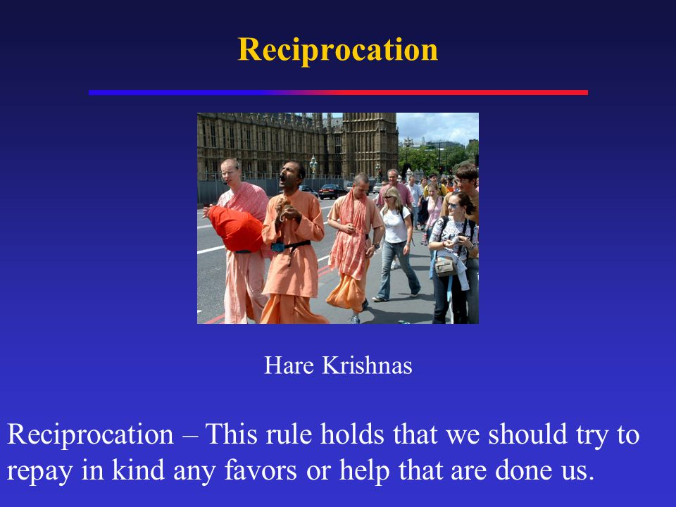 Reciprocation Reciprocation – This rule holds that we should try to repay in kind any favors or help that are done us.