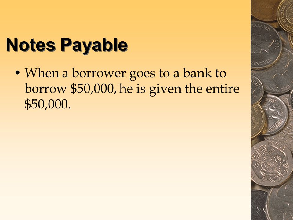 Notes Payable When a borrower goes to a bank to borrow $50,000, he is given the entire $50,000.