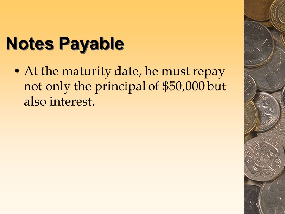 Notes Payable At the maturity date, he must repay not only the principal of $50,000 but also interest.