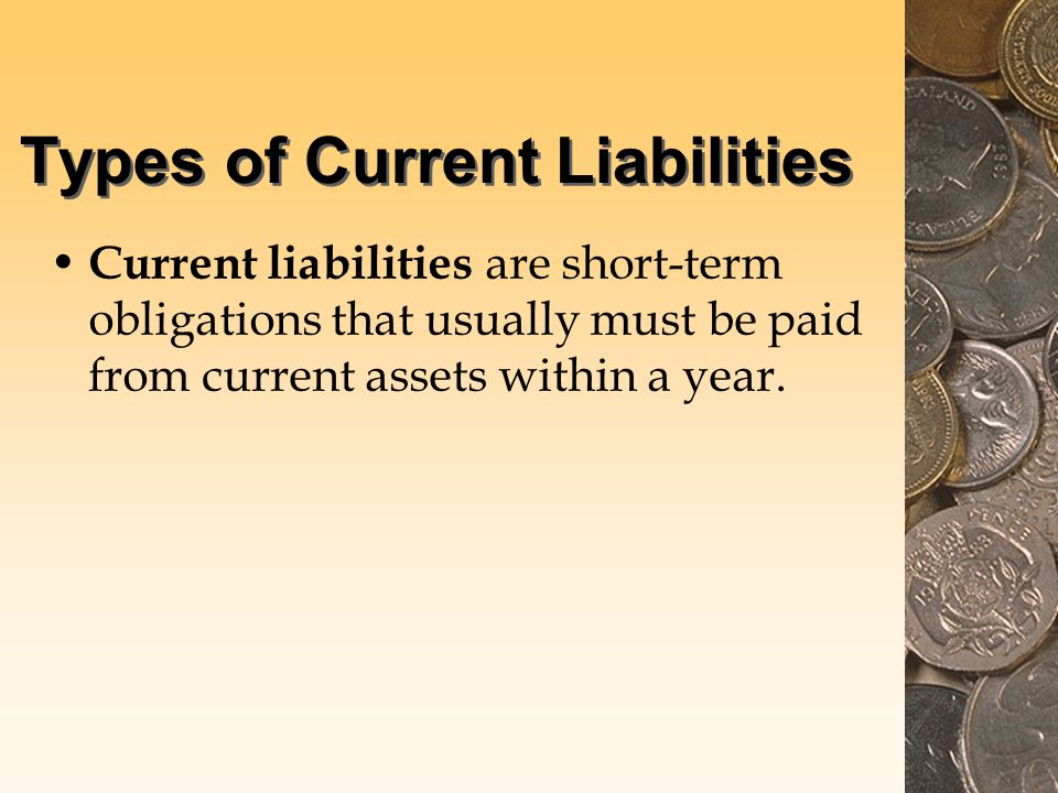 Types of Current Liabilities Current liabilities are short-term obligations that usually must be paid from current assets within a year.