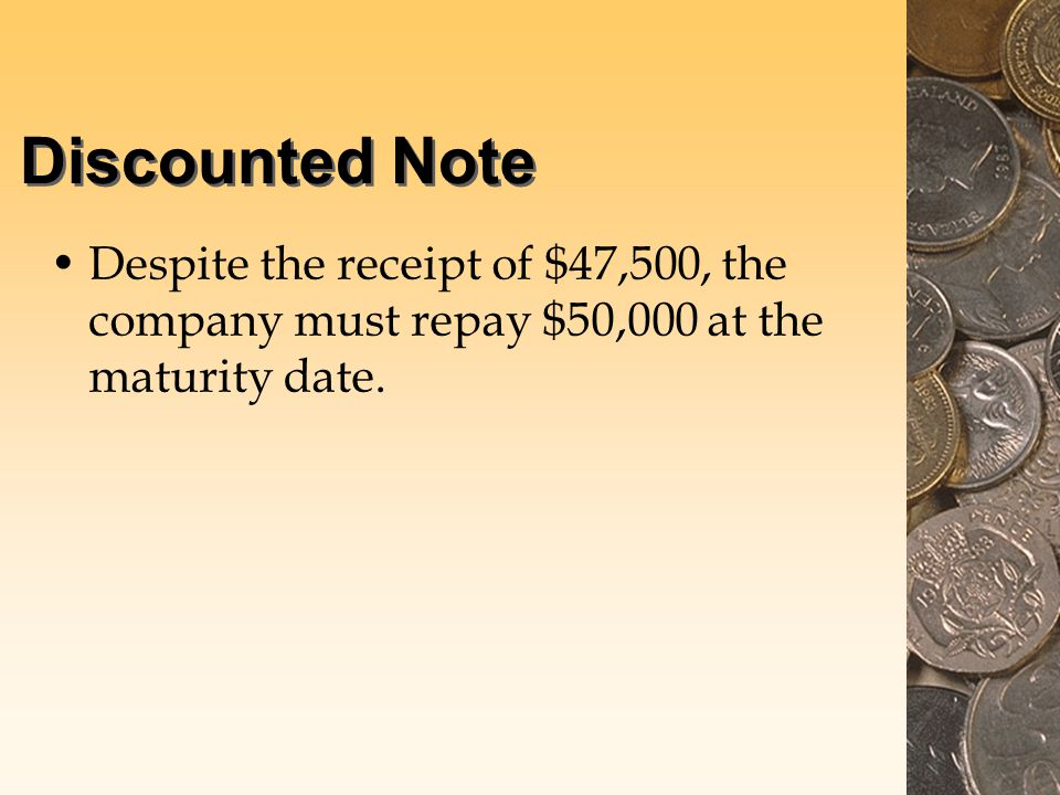 Discounted Note Despite the receipt of $47,500, the company must repay $50,000 at the maturity date.