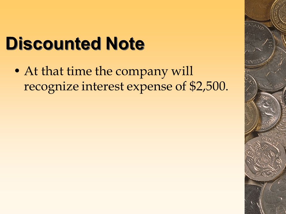 Discounted Note At that time the company will recognize interest expense of $2,500.