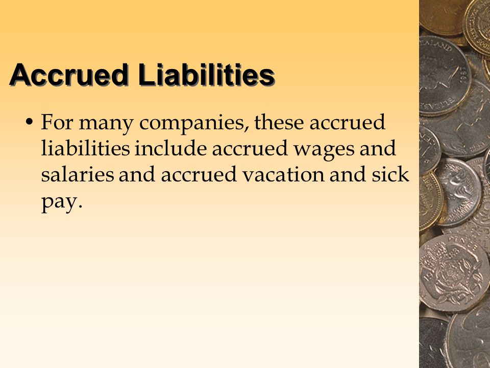 Accrued Liabilities For many companies, these accrued liabilities include accrued wages and salaries and accrued vacation and sick pay.
