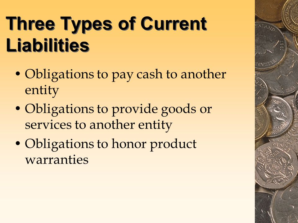Three Types of Current Liabilities Obligations to pay cash to another entity Obligations to provide goods or services to another entity Obligations to honor product warranties