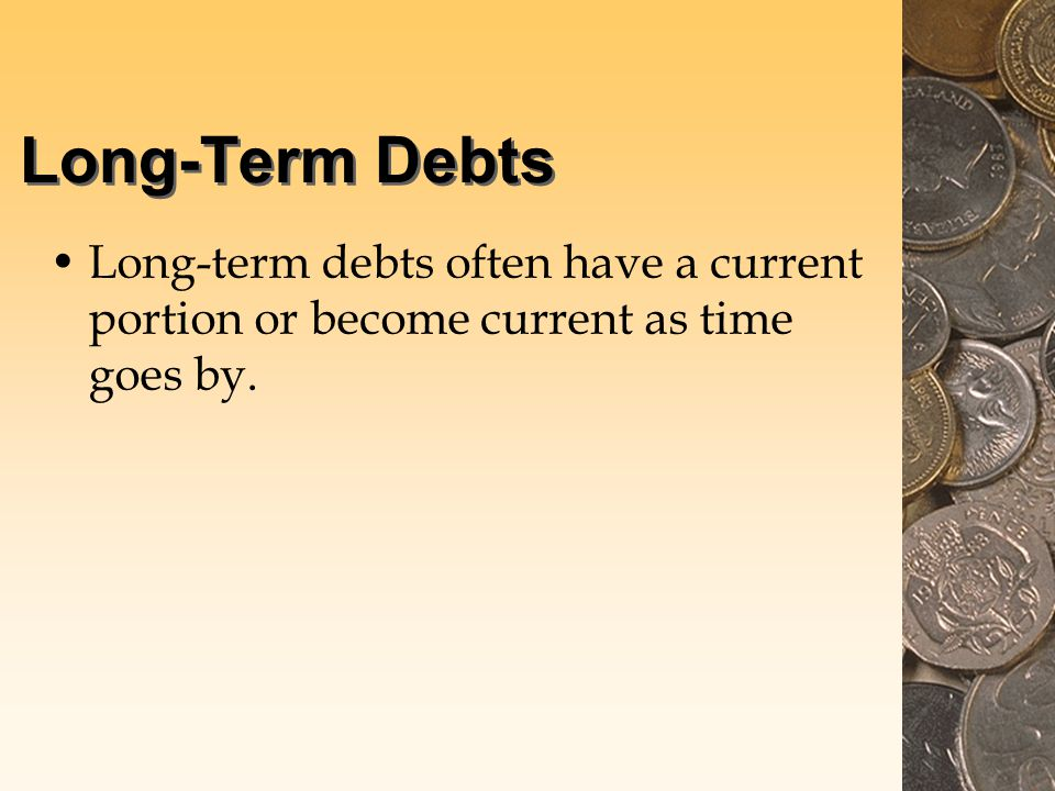 Long-Term Debts Long-term debts often have a current portion or become current as time goes by.
