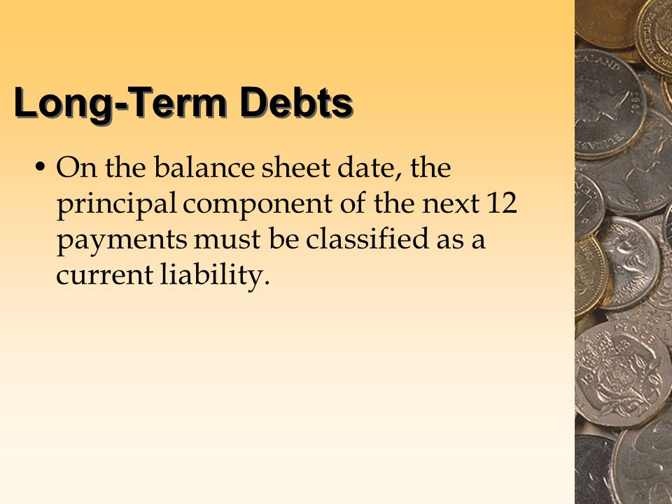 Long-Term Debts On the balance sheet date, the principal component of the next 12 payments must be classified as a current liability.