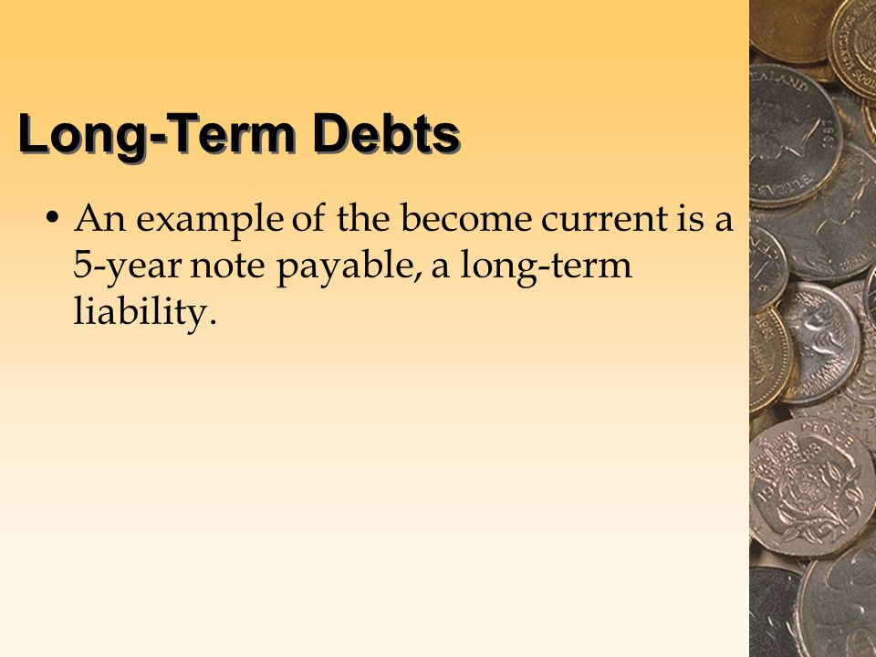 Long-Term Debts An example of the become current is a 5-year note payable, a long-term liability.